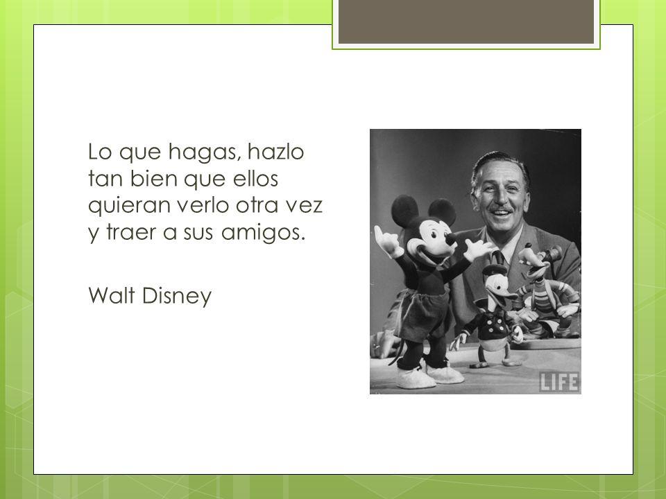 Lo que hagas, hazlo tan bien que ellos quieran verlo otra vez y traer a sus amigos. Walt Disney