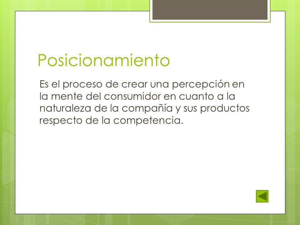 Posicionamiento Es el proceso de crear una percepción en la mente del consumidor en cuanto a la naturaleza de la compañía y sus productos respecto de