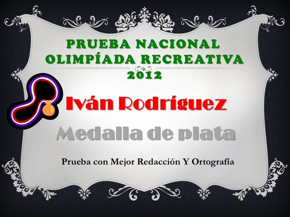 PRUEBA NACIONAL OLIMPÍADA RECREATIVA 2012 Iván Rodríguez Medalla de plata Iván Rodríguez Medalla de plata P Prueba con Mejor Redacción Y Ortografía