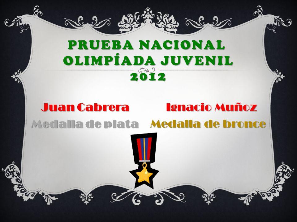 PRUEBA NACIONAL OLIMPÍADA JUVENIL 2012 Juan Cabrera Medalla de plata Ignacio Muñoz Medalla de bronce