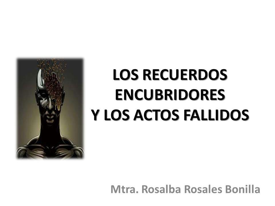 LOS RECUERDOS ENCUBRIDORES Y LOS ACTOS FALLIDOS Mtra. Rosalba Rosales Bonilla