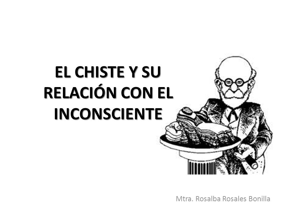 EL CHISTE Y SU RELACIÓN CON EL INCONSCIENTE Mtra. Rosalba Rosales Bonilla