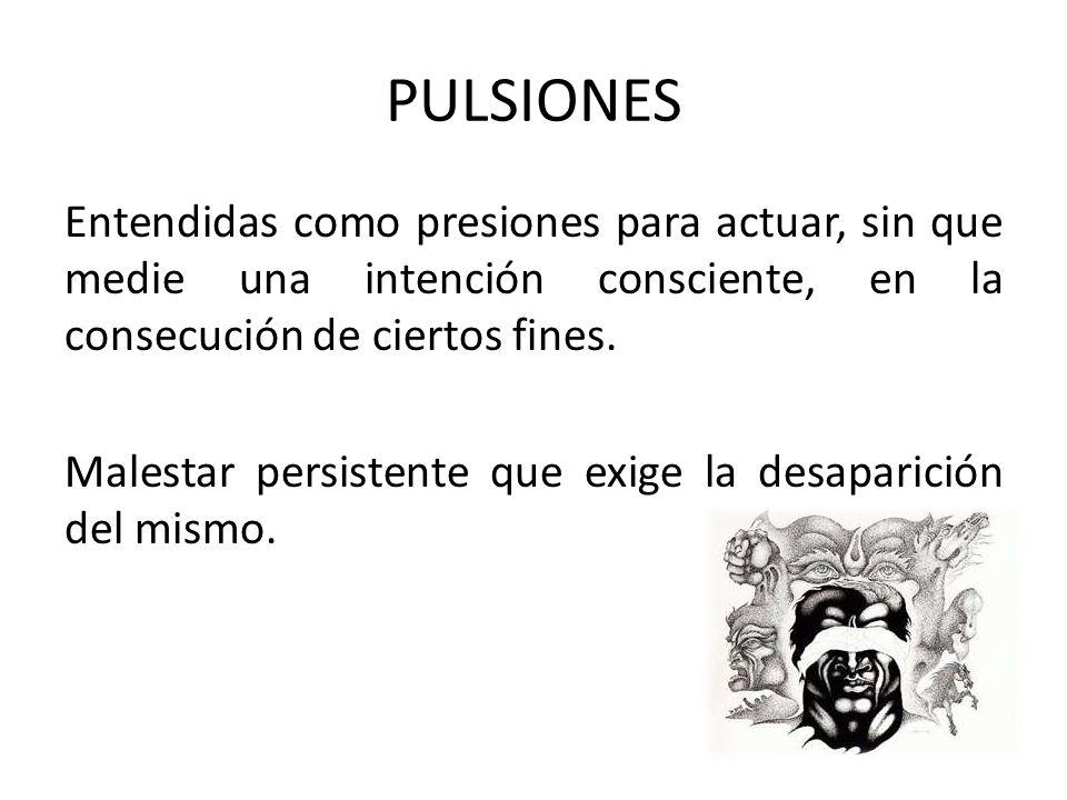 PULSIONES Entendidas como presiones para actuar, sin que medie una intención consciente, en la consecución de ciertos fines. Malestar persistente que
