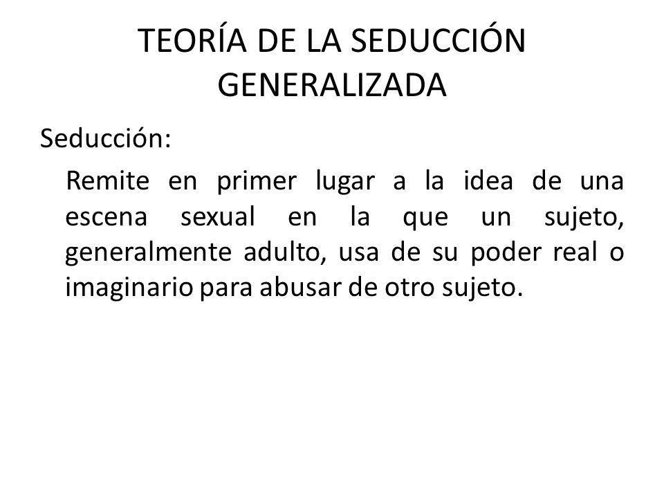 TEORÍA DE LA SEDUCCIÓN GENERALIZADA Seducción: Remite en primer lugar a la idea de una escena sexual en la que un sujeto, generalmente adulto, usa de