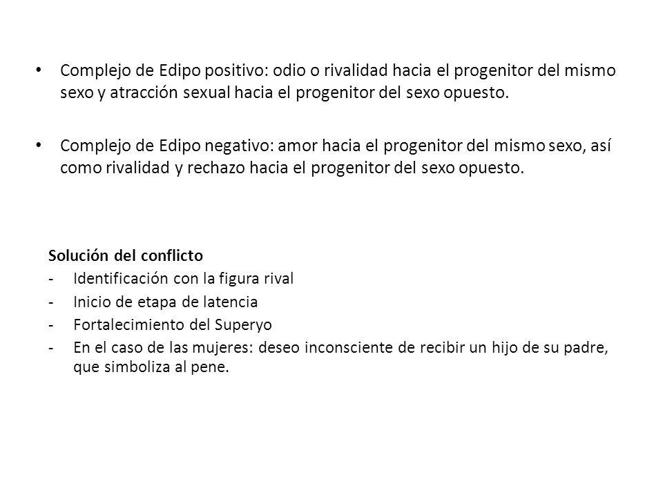 Complejo de Edipo positivo: odio o rivalidad hacia el progenitor del mismo sexo y atracción sexual hacia el progenitor del sexo opuesto. Complejo de E