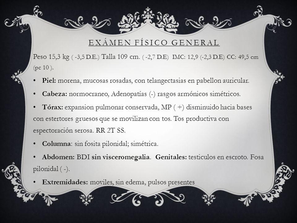 Peso 15,3 kg ( -3,5 D.E.) Talla 109 cm. ( -2,7 D.E) IMC: 12,9 (-2,3 D.E) CC: 49,5 cm (pc 10 ). Piel: morena, mucosas rosadas, con telangectasias en pa