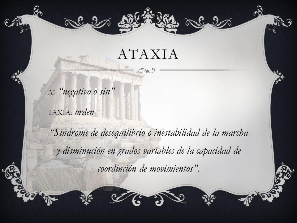 ATAXIA A : negativo o sin TAXIA: orden Sindrome de desequilibrio o inestabilidad de la marcha y disminución en grados variables de la capacidad de coo