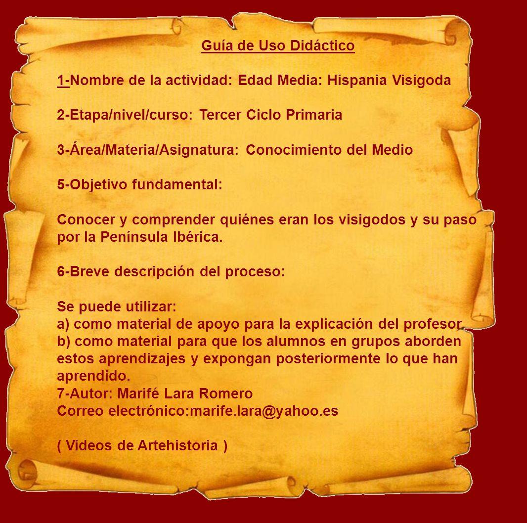 Guía de Uso Didáctico 1-Nombre de la actividad: Edad Media: Hispania Visigoda 2-Etapa/nivel/curso: Tercer Ciclo Primaria 3-Área/Materia/Asignatura: Co