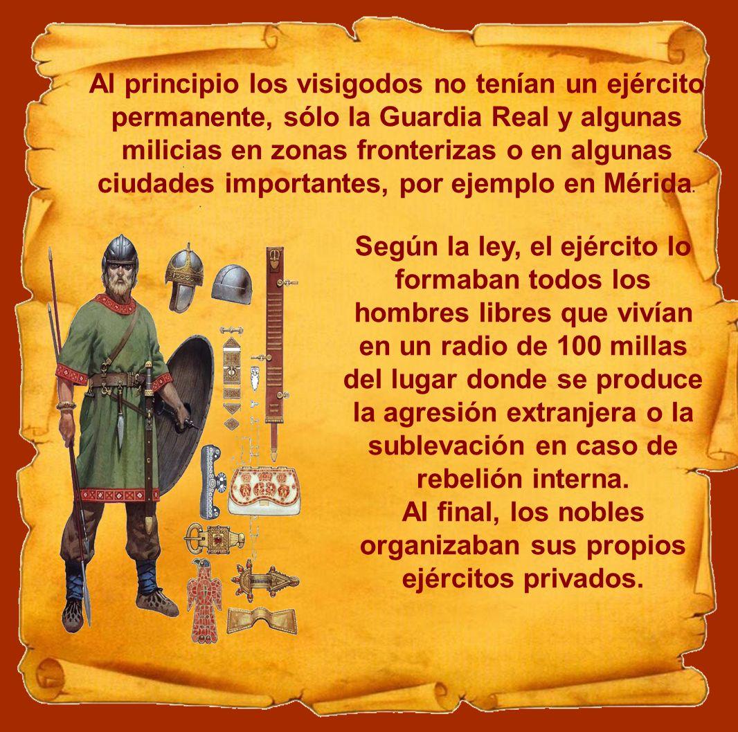 Al principio los visigodos no tenían un ejército permanente, sólo la Guardia Real y algunas milicias en zonas fronterizas o en algunas ciudades import