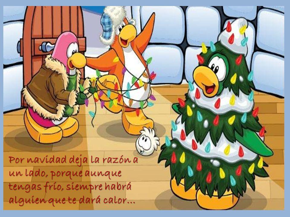 Por navidad deja la razón a un lado, porque aunque tengas frío, siempre habrá alguien que te dará calor…