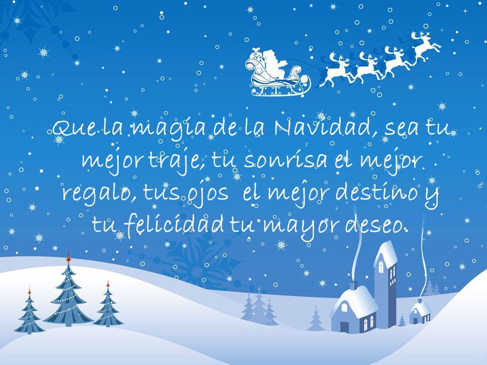 Que la magia de la Navidad, sea tu mejor traje, tu sonrisa el mejor regalo, tus ojos el mejor destino y tu felicidad tu mayor deseo.