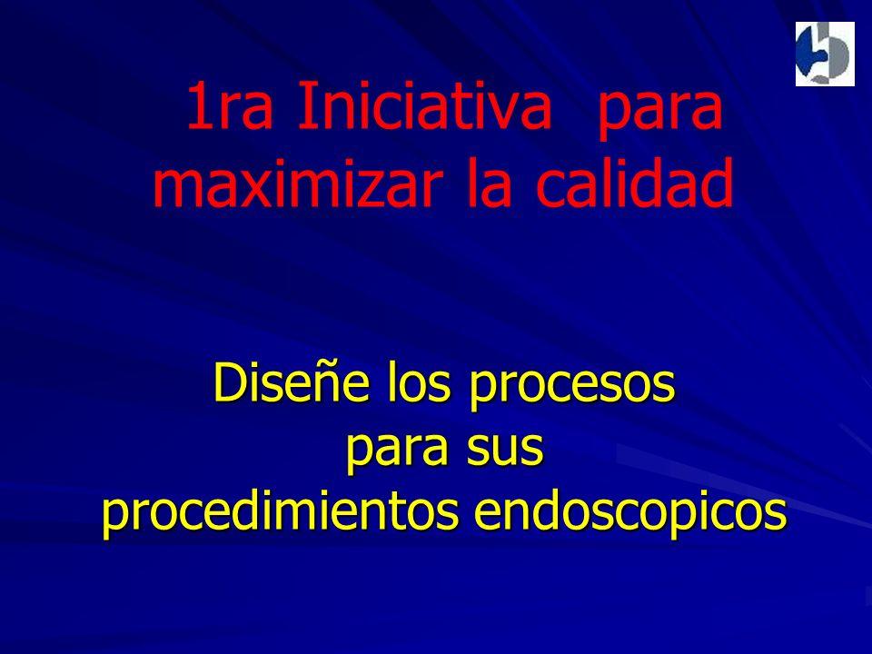 Diseñe los procesos para sus procedimientos endoscopicos 1ra Iniciativa para maximizar la calidad Diseñe los procesos para sus procedimientos endoscopicos
