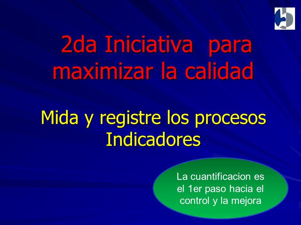 2da Iniciativa para maximizar la calidad Mida y registre los procesos Indicadores 2da Iniciativa para maximizar la calidad Mida y registre los procesos Indicadores La cuantificacion es el 1er paso hacia el control y la mejora