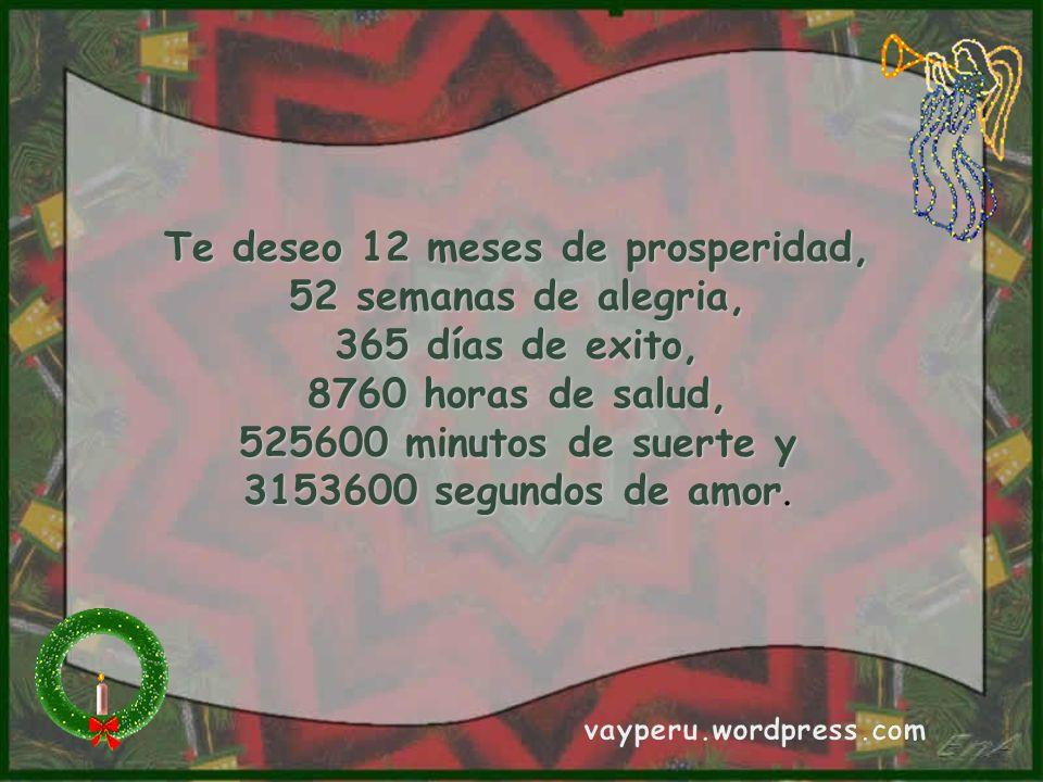 Te deseo 12 meses de prosperidad, 52 semanas de alegria, 365 días de exito, 8760 horas de salud, 525600 minutos de suerte y 3153600 segundos de amor.