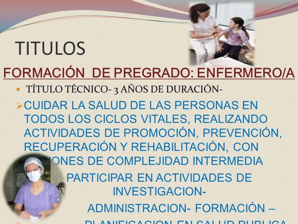 TITULOS FORMACIÓN DE PREGRADO: ENFERMERO/A TÍTULO TÉCNICO- 3 AÑOS DE DURACIÓN- CUIDAR LA SALUD DE LAS PERSONAS EN TODOS LOS CICLOS VITALES, REALIZANDO ACTIVIDADES DE PROMOCIÓN, PREVENCIÓN, RECUPERACIÓN Y REHABILITACIÓN, CON ACCIONES DE COMPLEJIDAD INTERMEDIA PARTICIPAR EN ACTIVIDADES DE INVESTIGACION- ADMINISTRACION- FORMACIÓN – PLANIFICACION EN SALUD PUBLICA