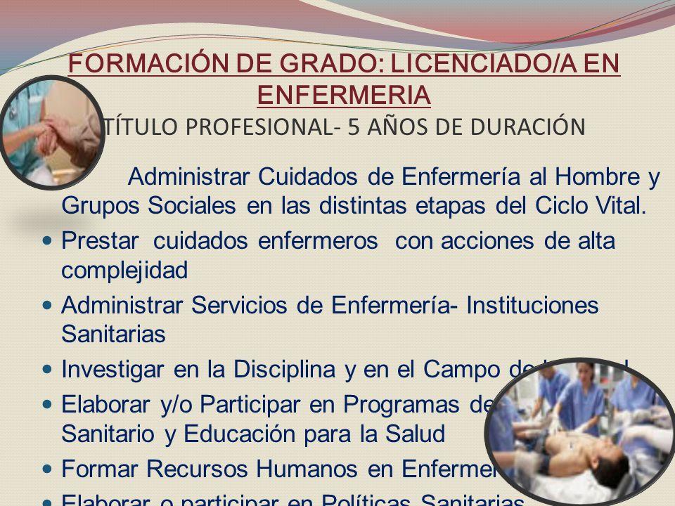 FORMACIÓN DE GRADO: LICENCIADO/A EN ENFERMERIA TÍTULO PROFESIONAL- 5 AÑOS DE DURACIÓN Administrar Cuidados de Enfermería al Hombre y Grupos Sociales en las distintas etapas del Ciclo Vital.