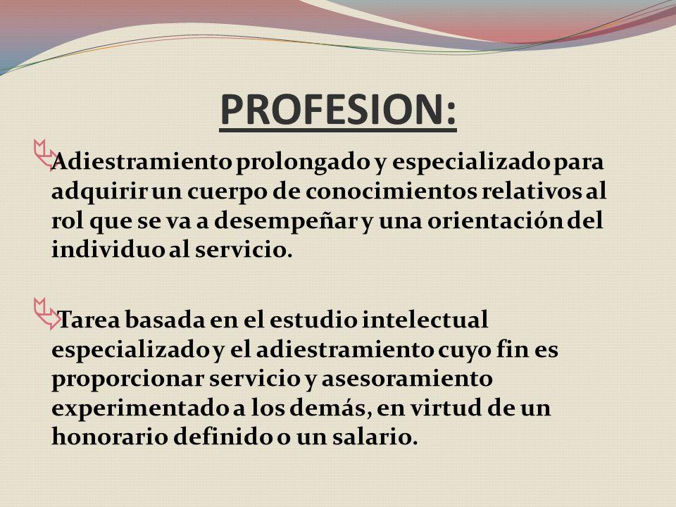 PROFESION: Adiestramiento prolongado y especializado para adquirir un cuerpo de conocimientos relativos al rol que se va a desempeñar y una orientación del individuo al servicio.