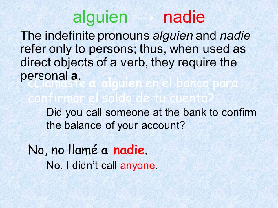 The indefinite pronouns alguien and nadie refer only to persons; thus, when used as direct objects of a verb, they require the personal a. ¿Llamaste a