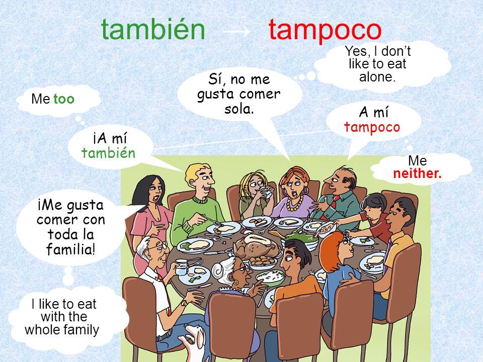 también tampoco ¡Me gusta comer con toda la familia! ¡A mí también! Sí, no me gusta comer sola. A mí tampoco. I like to eat with the whole family! Me