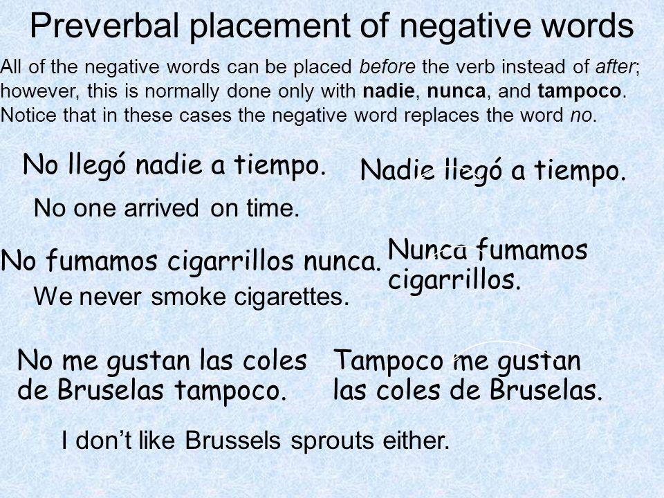 No llegó nadie a tiempo. Nadie llegó a tiempo. No fumamos cigarrillos nunca. Nunca fumamos cigarrillos. No me gustan las coles de Bruselas tampoco. Ta