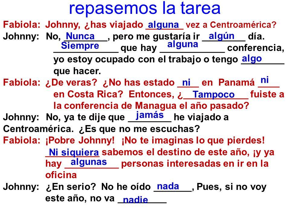 repasemos la tarea Fabiola: Johnny, ¿has viajado _______ vez a Centroamérica? Johnny: No, ________, pero me gustaría ir ________ día. ____________ que