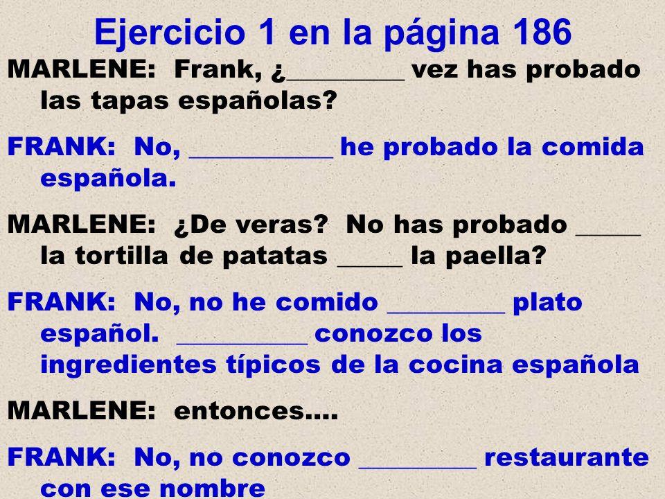 Ejercicio 1 en la página 186 MARLENE: Frank, ¿_________ vez has probado las tapas españolas? FRANK: No, ___________ he probado la comida española. MAR