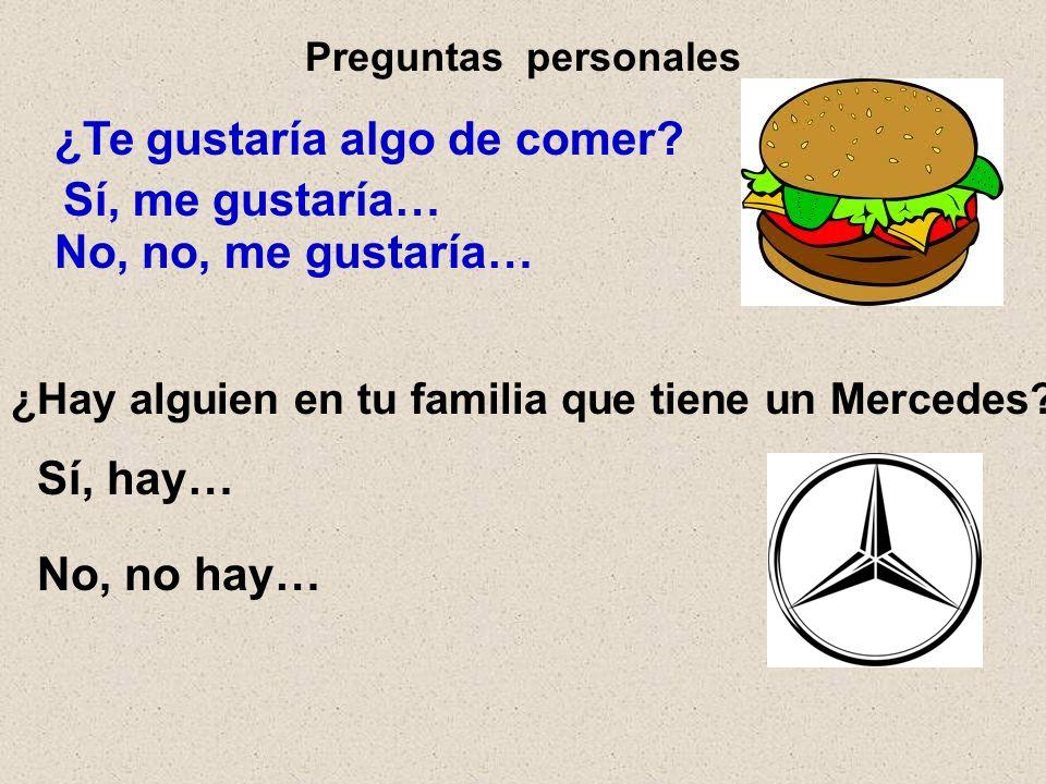 Preguntas personales ¿Te gustaría algo de comer? Sí, me gustaría… No, no, me gustaría… ¿Hay alguien en tu familia que tiene un Mercedes? Sí, hay… No,