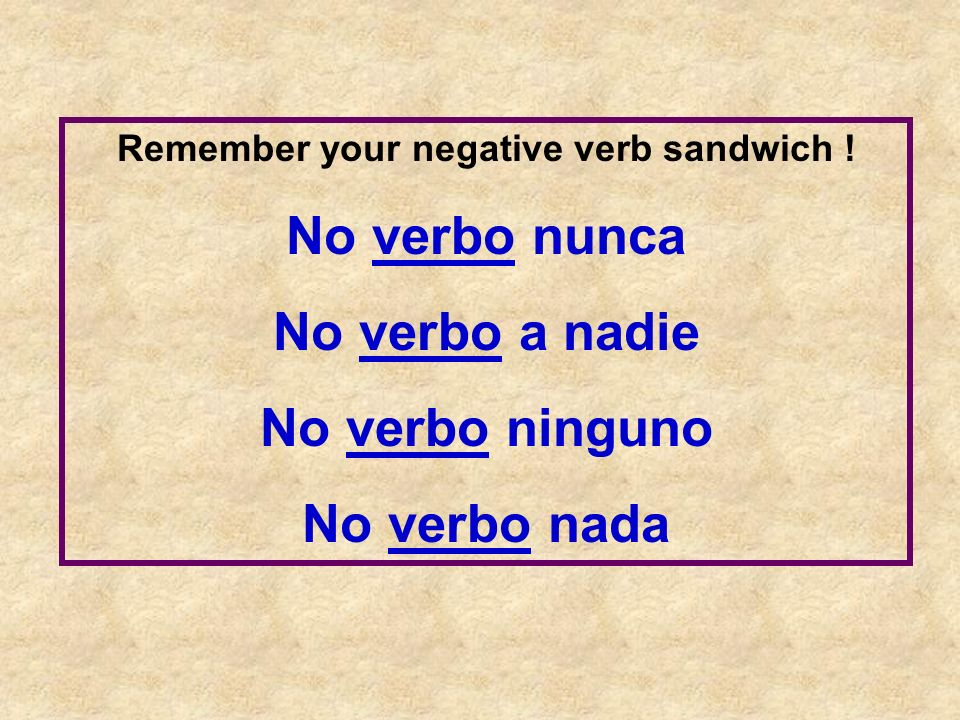 Remember your negative verb sandwich ! No verbo nunca No verbo a nadie No verbo ninguno No verbo nada