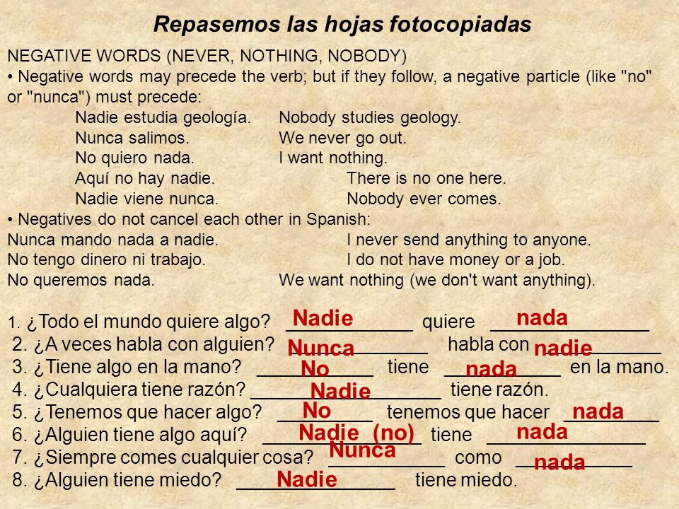 Repasemos las hojas fotocopiadas NEGATIVE WORDS (NEVER, NOTHING, NOBODY) Negative words may precede the verb; but if they follow, a negative particle