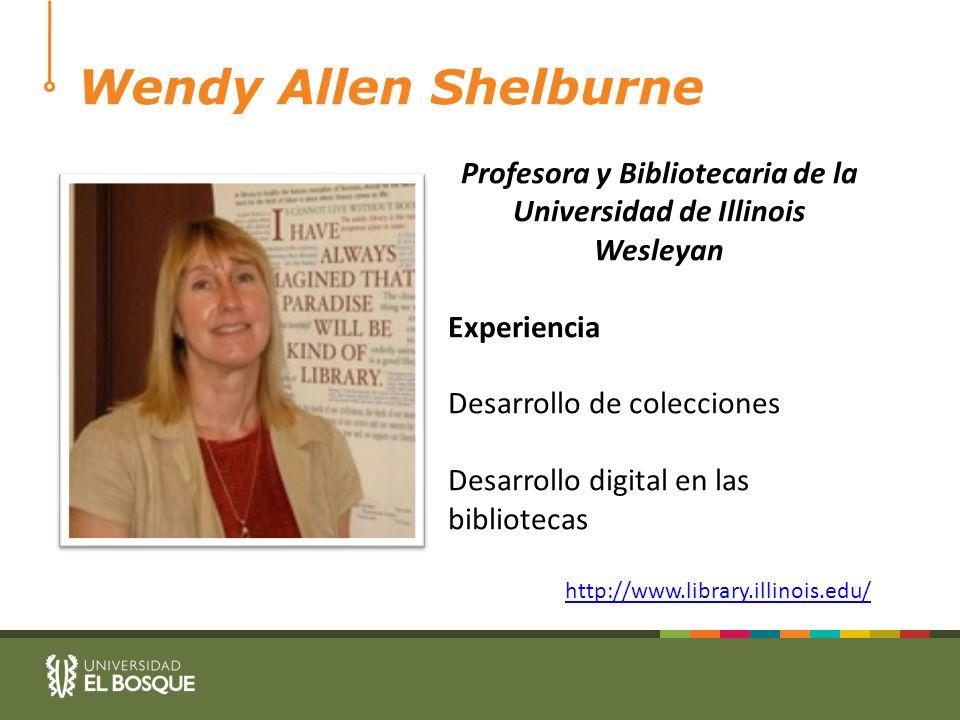 Wendy Allen Shelburne Profesora y Bibliotecaria de la Universidad de Illinois Wesleyan Experiencia Desarrollo de colecciones Desarrollo digital en las bibliotecas http://www.library.illinois.edu/