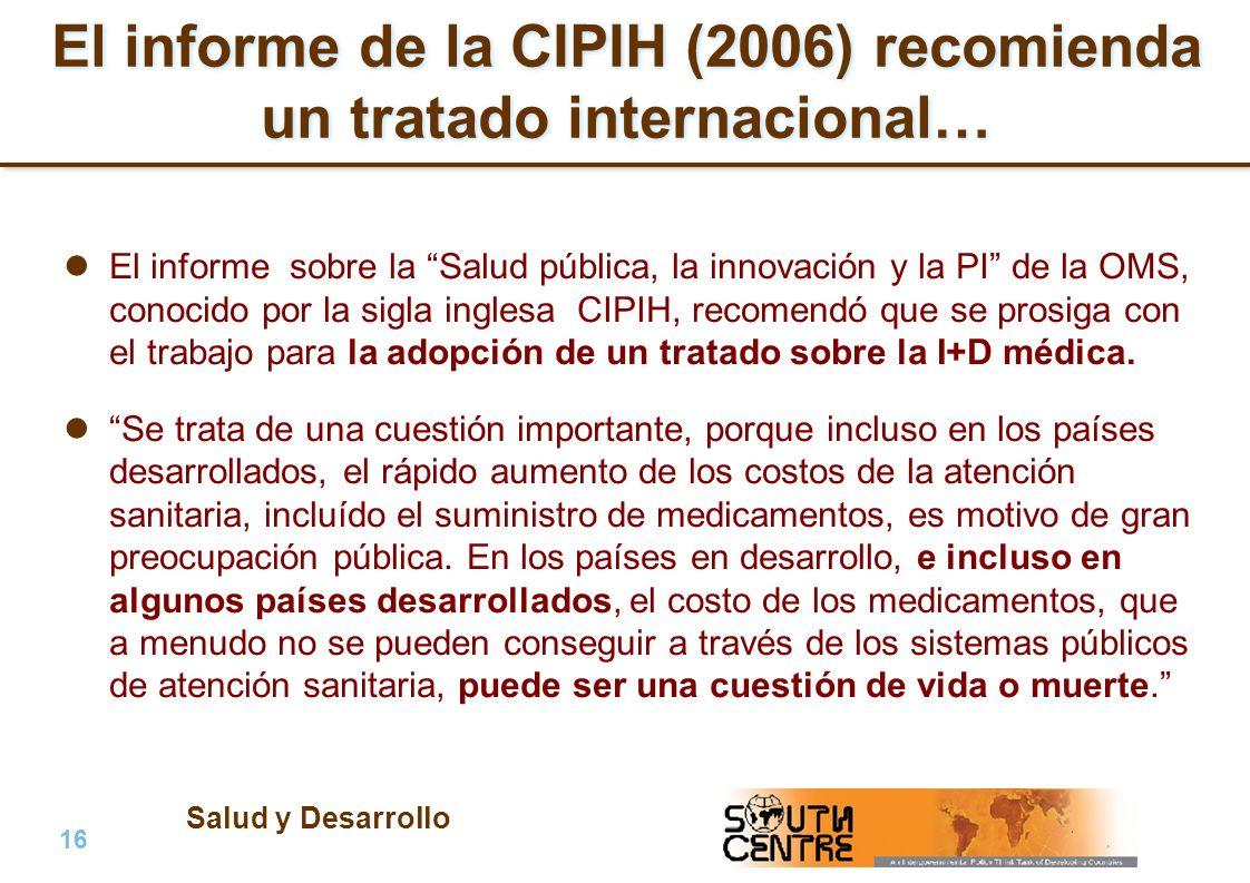 Salud y Desarrollo 16 | PubPub El informe de la CIPIH (2006) recomienda un tratado internacional… El informe sobre la Salud pública, la innovación y la PI de la OMS, conocido por la sigla inglesa CIPIH, recomendó que se prosiga con el trabajo para la adopción de un tratado sobre la I+D médica.