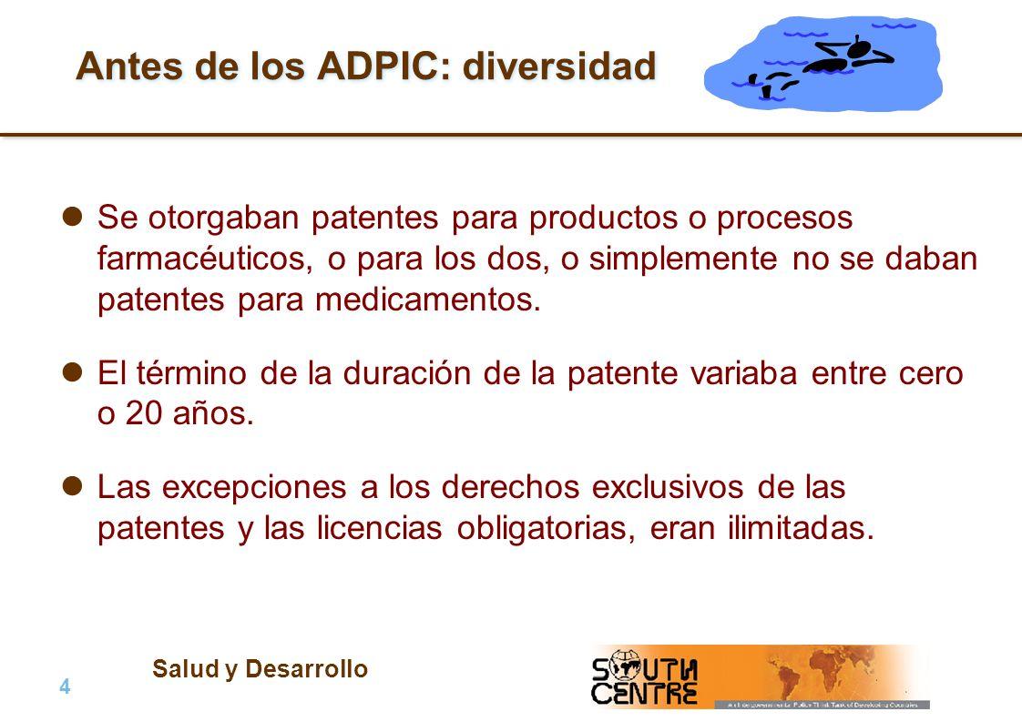 Salud y Desarrollo 4 |4 | PubPub Antes de los ADPIC: diversidad Se otorgaban patentes para productos o procesos farmacéuticos, o para los dos, o simplemente no se daban patentes para medicamentos.