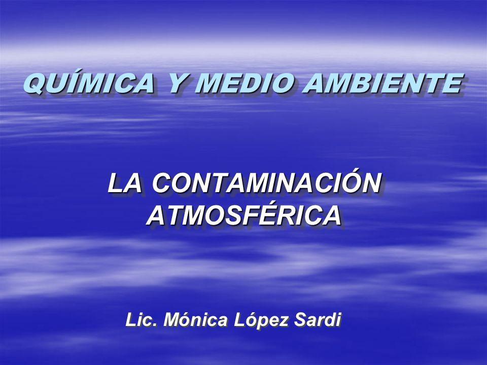 QUÍMICA Y MEDIO AMBIENTE LA CONTAMINACIÓN ATMOSFÉRICA Lic. Mónica López Sardi