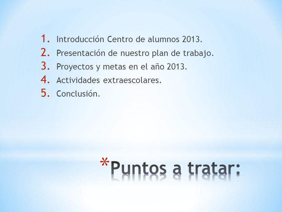 1. Introducción Centro de alumnos 2013. 2. Presentación de nuestro plan de trabajo.