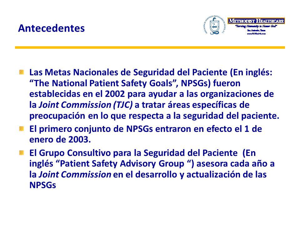 Antecedentes Las Metas Nacionales de Seguridad del Paciente (En inglés: The National Patient Safety Goals, NPSGs) fueron establecidas en el 2002 para ayudar a las organizaciones de la Joint Commission (TJC) a tratar áreas específicas de preocupación en lo que respecta a la seguridad del paciente.