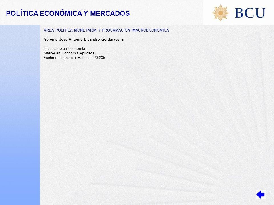 POLÍTICA ECONÓMICA Y MERCADOS ÁREA POLÍTICA MONETARIA Y PROGAMACIÓN MACROECONÓMICA Gerente José Antonio Licandro Goldaracena Licenciado en Economía Master en Economía Aplicada Fecha de ingreso al Banco: 11/03/85