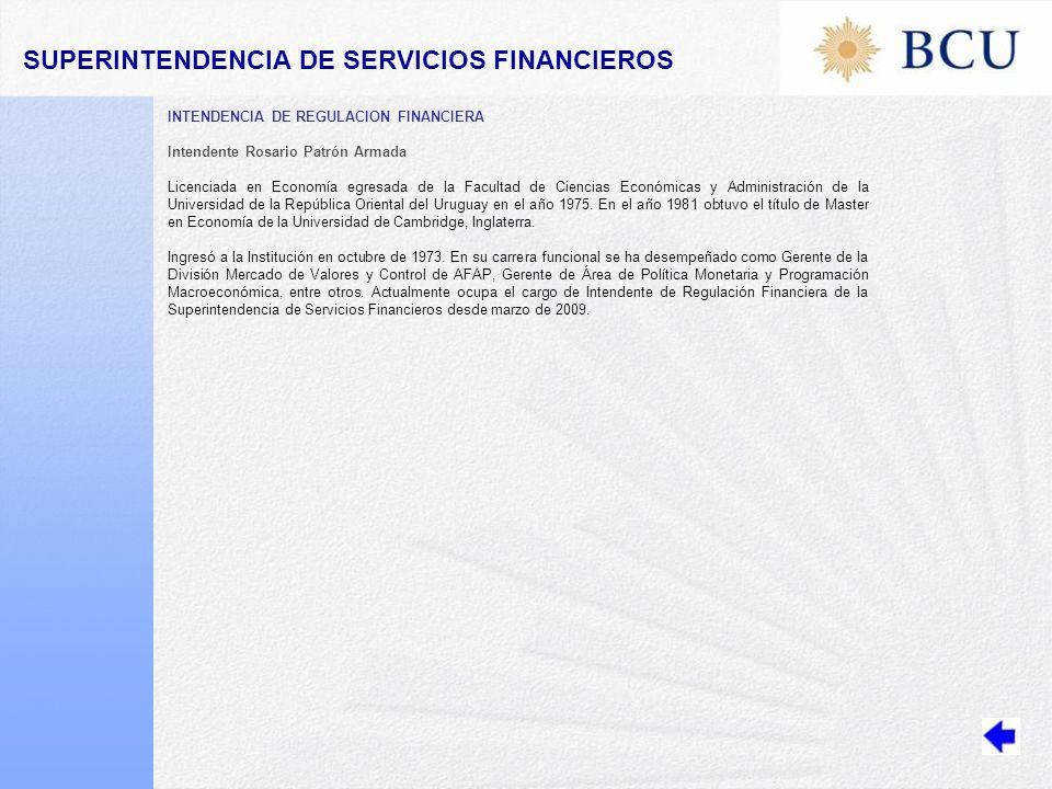 INTENDENCIA DE REGULACION FINANCIERA Intendente Rosario Patrón Armada Licenciada en Economía egresada de la Facultad de Ciencias Económicas y Administración de la Universidad de la República Oriental del Uruguay en el año 1975.