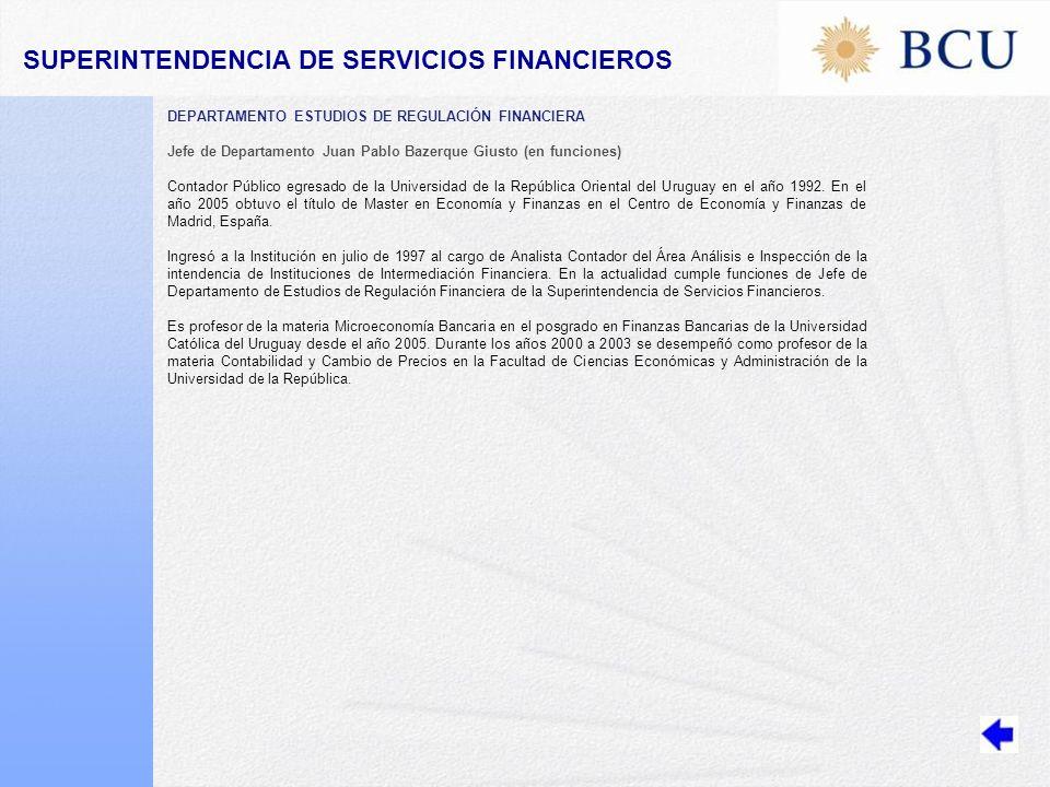 DEPARTAMENTO ESTUDIOS DE REGULACIÓN FINANCIERA Jefe de Departamento Juan Pablo Bazerque Giusto (en funciones) Contador Público egresado de la Universidad de la República Oriental del Uruguay en el año 1992.