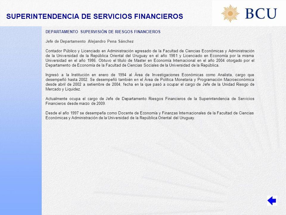 DEPARTAMENTO SUPERVISIÓN DE RIESGOS FINANCIEROS Jefe de Departamento Alejandro Pena Sánchez Contador Público y Licenciado en Administración egresado de la Facultad de Ciencias Económicas y Administración de la Universidad de la República Oriental del Uruguay en el año 1981 y Licenciado en Economía por la misma Universidad en el año 1986.