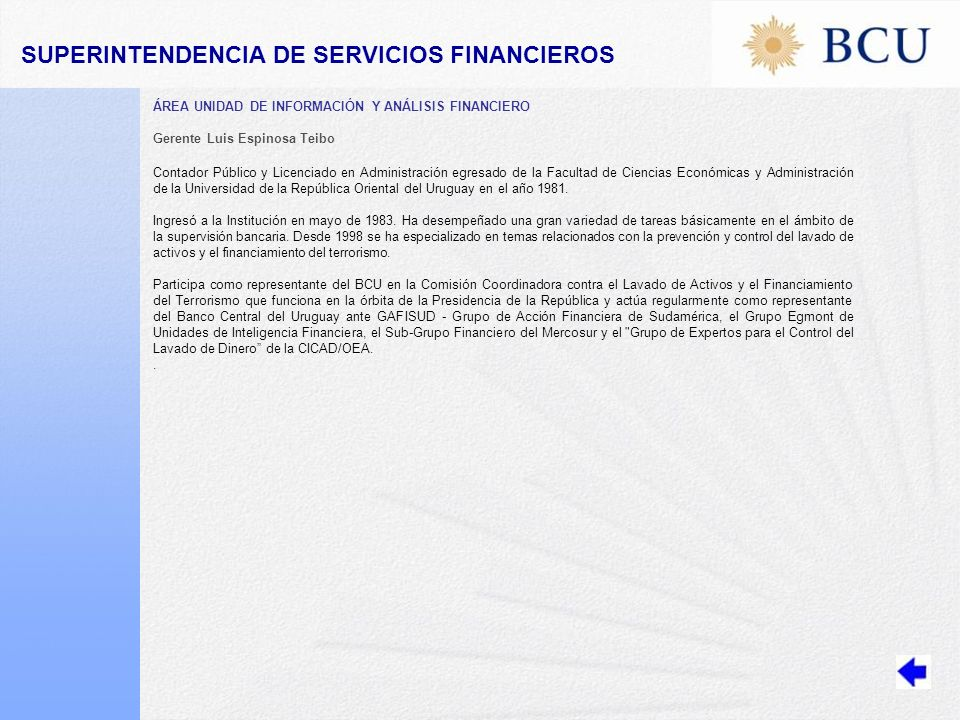 ÁREA UNIDAD DE INFORMACIÓN Y ANÁLISIS FINANCIERO Gerente Luis Espinosa Teibo Contador Público y Licenciado en Administración egresado de la Facultad de Ciencias Económicas y Administración de la Universidad de la República Oriental del Uruguay en el año 1981.