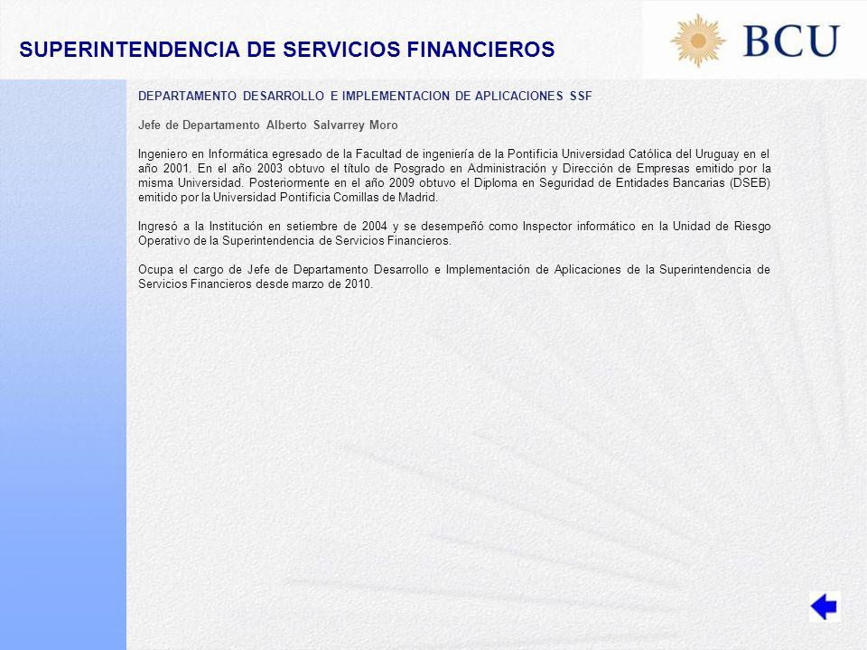 DEPARTAMENTO DESARROLLO E IMPLEMENTACION DE APLICACIONES SSF Jefe de Departamento Alberto Salvarrey Moro Ingeniero en Informática egresado de la Facultad de ingeniería de la Pontificia Universidad Católica del Uruguay en el año 2001.