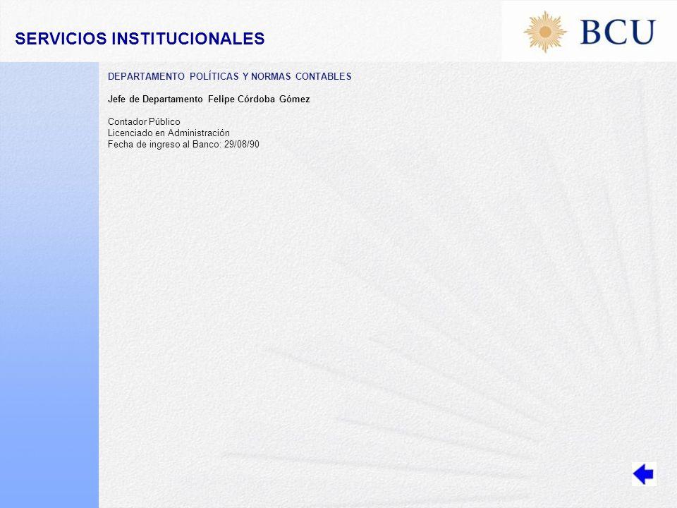 DEPARTAMENTO POLÍTICAS Y NORMAS CONTABLES Jefe de Departamento Felipe Córdoba Gómez Contador Público Licenciado en Administración Fecha de ingreso al Banco: 29/08/90 SERVICIOS INSTITUCIONALES