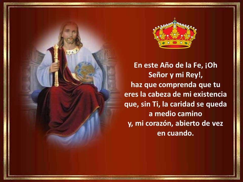 En este Año de la Fe, ¡Oh Señor y mi Rey!, haz que comprenda que tu eres la cabeza de mi existencia que, sin Ti, la caridad se queda a medio camino y, mi corazón, abierto de vez en cuando.