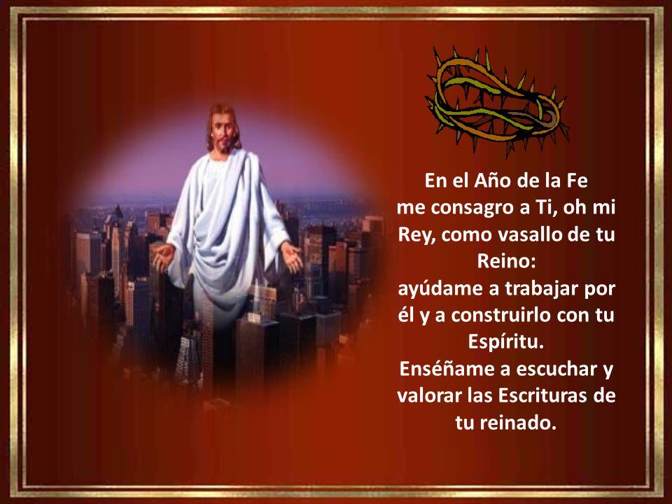 En el Año de la Fe me consagro a Ti, oh mi Rey, como vasallo de tu Reino: ayúdame a trabajar por él y a construirlo con tu Espíritu.