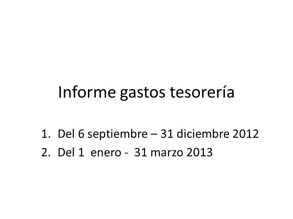 Informe gastos tesorería 1.Del 6 septiembre – 31 diciembre 2012 2.Del 1 enero - 31 marzo 2013