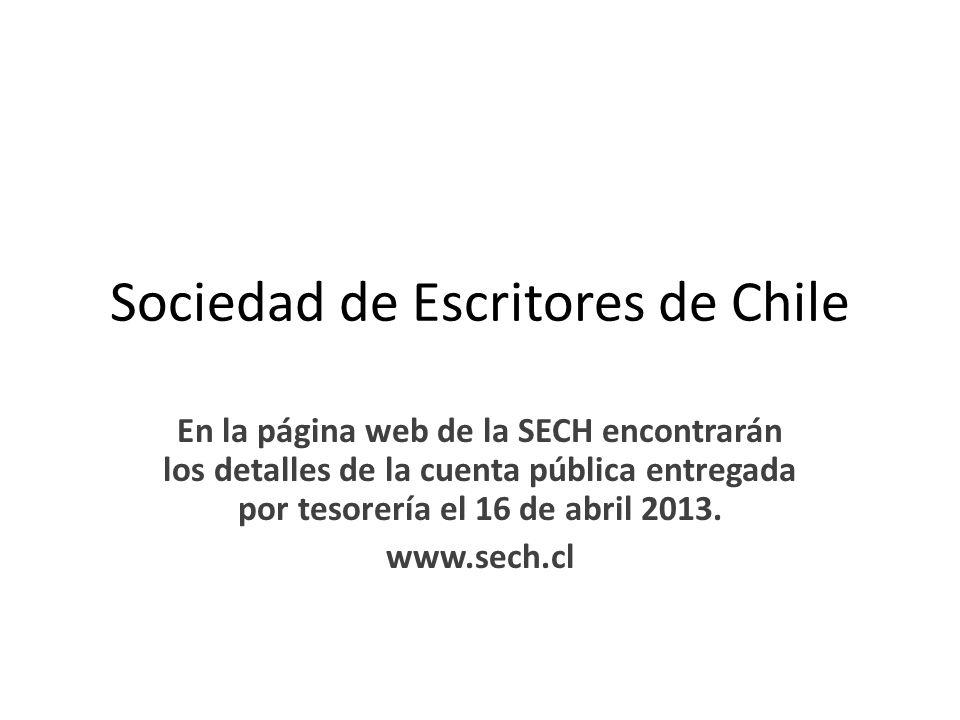 Sociedad de Escritores de Chile En la página web de la SECH encontrarán los detalles de la cuenta pública entregada por tesorería el 16 de abril 2013.