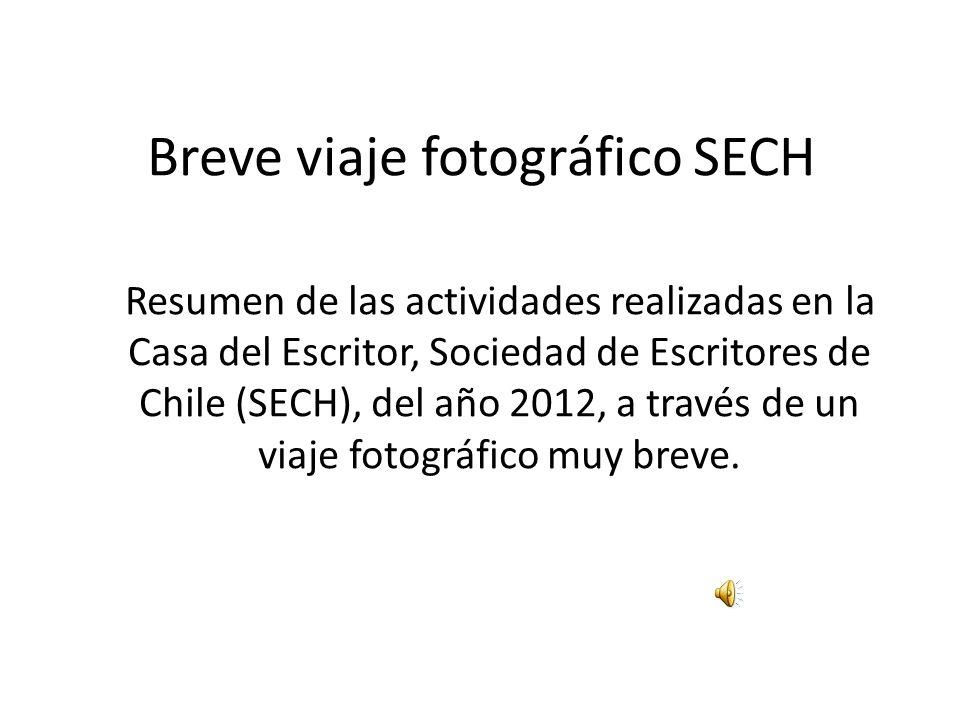 Breve viaje fotográfico SECH Resumen de las actividades realizadas en la Casa del Escritor, Sociedad de Escritores de Chile (SECH), del año 2012, a tr