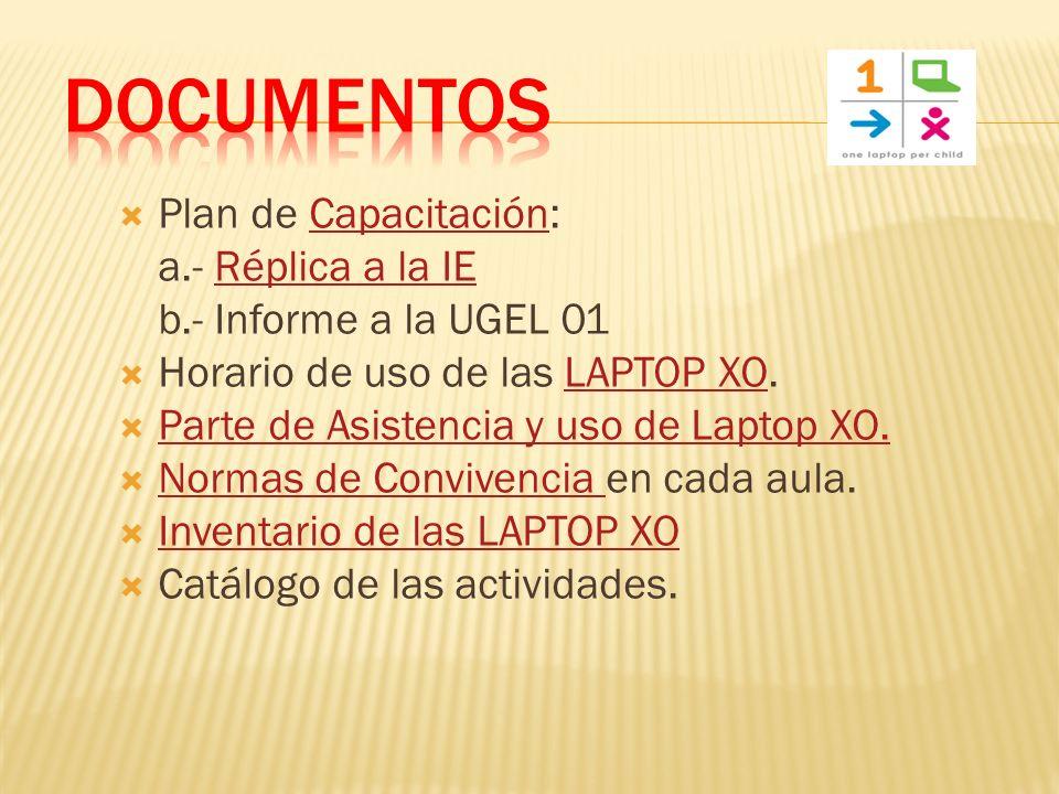 Plan de Capacitación:Capacitación a.- Réplica a la IERéplica a la IE b.- Informe a la UGEL 01 Horario de uso de las LAPTOP XO.LAPTOP XO Parte de Asistencia y uso de Laptop XO.