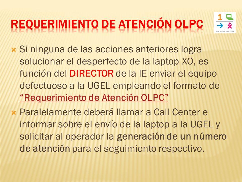 Si ninguna de las acciones anteriores logra solucionar el desperfecto de la laptop XO, es función del DIRECTOR de la IE enviar el equipo defectuoso a la UGEL empleando el formato de Requerimiento de Atención OLPC Requerimiento de Atención OLPC Paralelamente deberá llamar a Call Center e informar sobre el envío de la laptop a la UGEL y solicitar al operador la generación de un número de atención para el seguimiento respectivo.