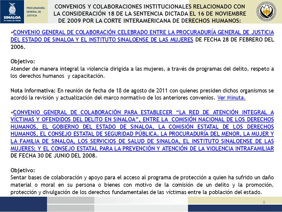 39 ATENCIONES OTORGADAS POR LA PROCURADURIA GENERAL DE JUSTICIA DEL ESTADO DE SINALOA EN CUMPLIMIENTO A LA LEY DE PROTECCION A VICTIMAS DEL DELITO DEL ESTADO DE SINALOA Y A LA DISPOSICION 24 DE LA SENTENCIA DEL 16 DE NOVIEMBRE DE 2009 DE LA CORTE INTERAMERICANA DE DERECHOS HUMANOS BENEFICIOS ENE-DIC 2010 ENE-AGO 20 2011 EXPEDIENTES REGISTRADOS15911425 PERSONAS ATENDIDAS73515681 PROTECCIÓN FÍSICA VÍA CUSTODIA267 PROTECCIÓN DE SEGURIDAD VÍA RONDINES12881188 ASESORÍA JURÍDICA21982024 COADYUVANCIA CON EL MINISTERIO PÚBLICO10952 ATENCIÓN MÉDICA171104 ATENCIÓN PSICOLÓGICA32362430 APOYO PARA LA OBTENCIÓN DE EMPLEO2619 APOYOS MATERIALES (MEDICINA, DESPENSA, EXONERACIÓN, TRASLADO, GESTIONES) 12341890 ALBERGUE678142